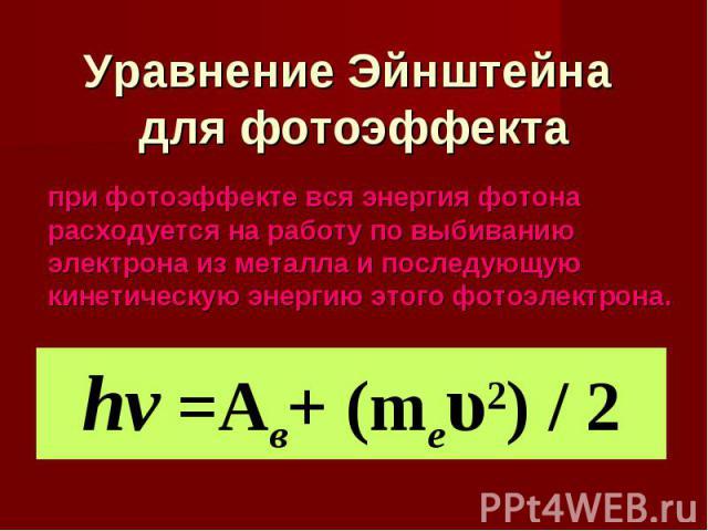 Уравнение Эйнштейна для фотоэффекта при фотоэффекте вся энергия фотона расходуется на работу по выбиванию электрона из металла и последующую кинетическую энергию этого фотоэлектрона. hν =Aв+ (mеυ2) / 2