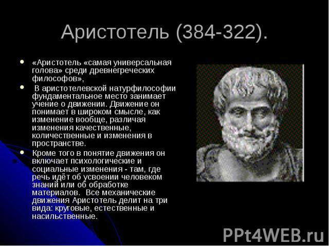 «Аристотель «самая универсальная голова» среди древнегреческих философов», В аристотелевской натурфилософии фундаментальное место занимает учение о движении. Движение он понимает в широком смысле, как изменение вообще, различая изменения качественны…