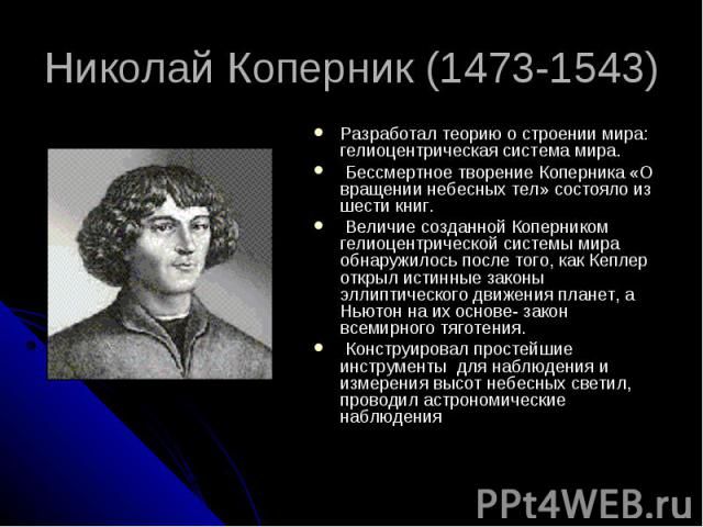Николай Коперник (1473-1543) Разработал теорию о строении мира: гелиоцентрическая система мира. Бессмертное творение Коперника «О вращении небесных тел» состояло из шести книг. Величие созданной Коперником гелиоцентрической системы мира обнаружилось…