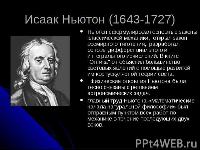Исаак Ньютон (1643-1727) Ньютон сформулировал основные законы классической механики, открыл закон всемирного тяготения, разработал основы дифференциального и интегрального исчислений. В книге
