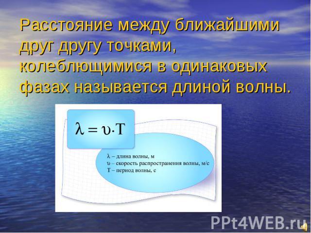 Расстояние между ближайшими друг другу точками, колеблющимися в одинаковых фазах называется длиной волны.