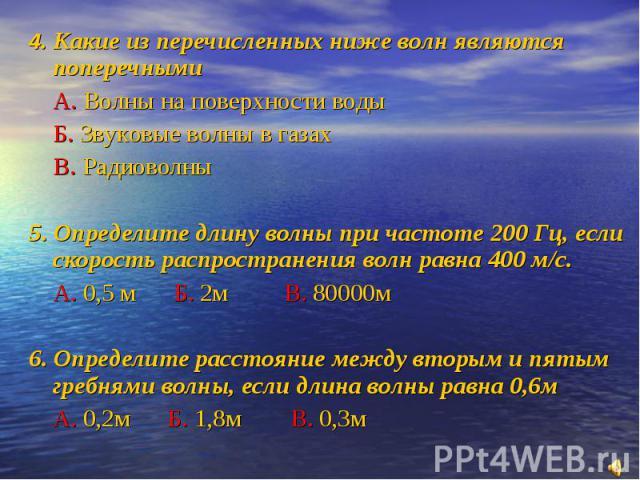 4. Какие из перечисленных ниже волн являются поперечнымиА. Волны на поверхности водыБ. Звуковые волны в газахВ. Радиоволны5. Определите длину волны при частоте 200 Гц, если скорость распространения волн равна 400 м/с.А. 0,5 м Б. 2м В. 80000м6. Опред…