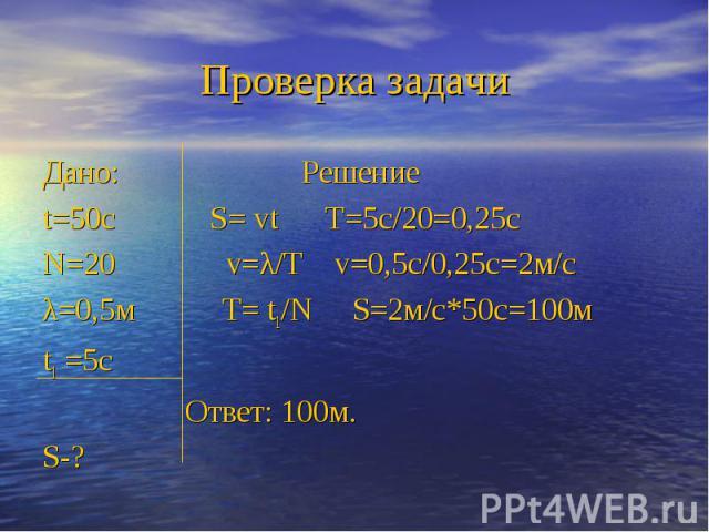 Дано: Решениеt=50с S= vt T=5с/20=0,25сN=20 v=λ/T v=0,5с/0,25с=2м/сλ=0,5м T= t1/N S=2м/с*50с=100мt1 =5с Ответ: 100м.S-?