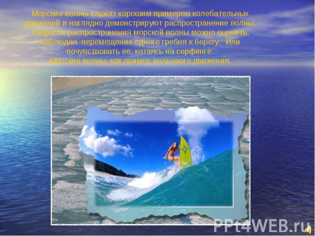 Цель: ? Морские волны служат хорошим примером колебательных движений и наглядно демонстрируют распространение волны. Скорость распространения морской волны можно оценить, наблюдая перемещение одного гребня к берегу. Или почувствовать ее, катаясь на …