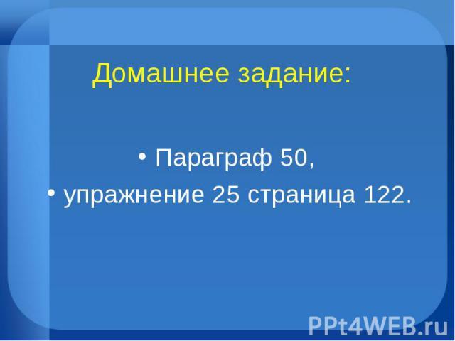 Домашнее задание: Параграф 50, упражнение 25 страница 122.