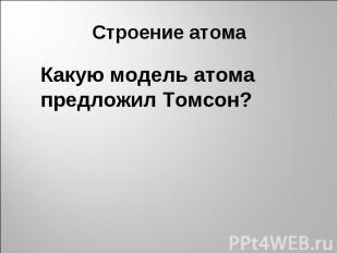 Строение атомаКакую модель атома предложил Томсон?