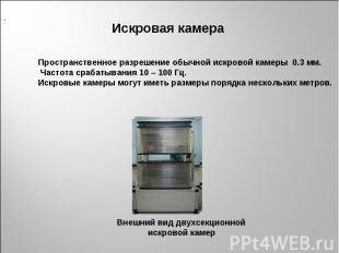Пространственное разрешение обычной искровой камеры 0.3 мм. Частота срабатывания