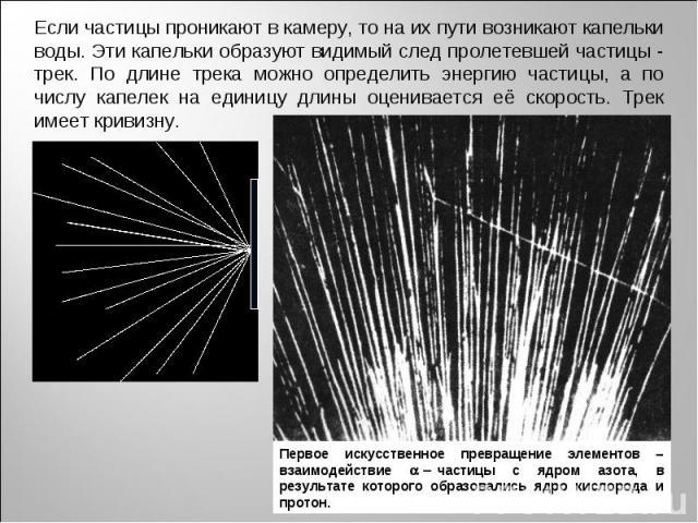 Если частицы проникают в камеру, то на их пути возникают капельки воды. Эти капельки образуют видимый след пролетевшей частицы - трек. По длине трека можно определить энергию частицы, а по числу капелек на единицу длины оценивается её скорость. Трек…