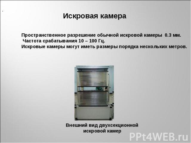 Пространственное разрешение обычной искровой камеры 0.3 мм. Частота срабатывания 10 – 100 Гц. Искровые камеры могут иметь размеры порядка нескольких метров. Внешний вид двухсекционной искровой камер