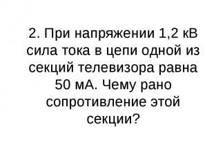 2. При напряжении 1,2 кВ сила тока в цепи одной из секций телевизора равна 50 мА