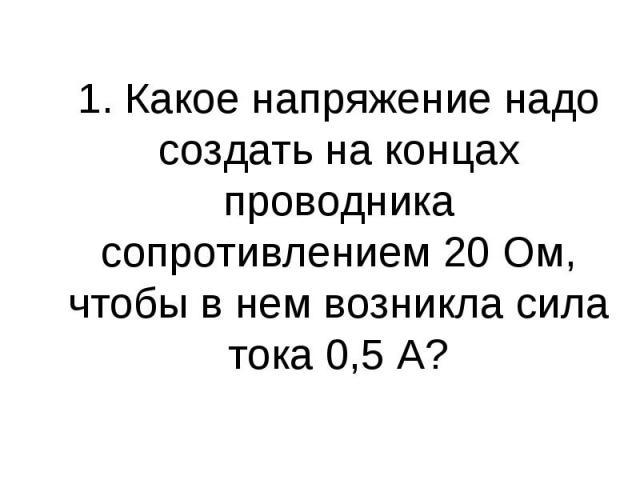 1. Какое напряжение надо создать на концах проводника сопротивлением 20 Ом, чтобы в нем возникла сила тока 0,5 А?