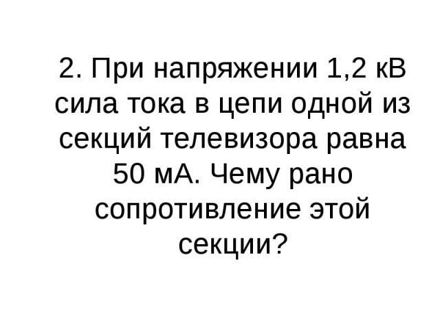 2. При напряжении 1,2 кВ сила тока в цепи одной из секций телевизора равна 50 мА. Чему рано сопротивление этой секции?