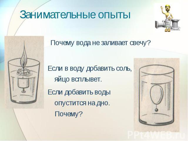 Занимательные опыты Почему вода не заливает свечу? Если в воду добавить соль, яйцо всплывет.Если добавить воды опустится на дно. Почему?