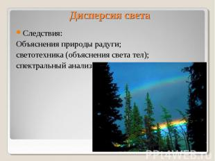 Дисперсия света Следствия: Объяснения природы радуги; светотехника (объяснения с