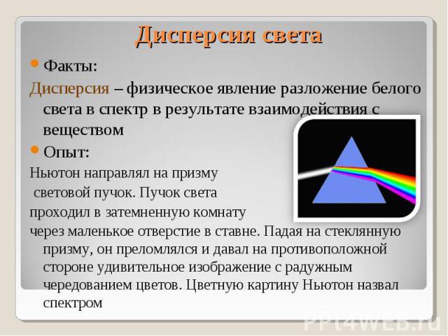 Факты:Дисперсия – физическое явление разложение белого света в спектр в результате взаимодействия с веществомОпыт: Ньютон направлял на призму световой пучок. Пучок света проходил в затемненную комнату через маленькое отверстие в ставне. Падая на сте…