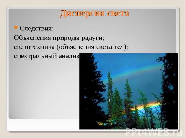 Дисперсия света Следствия: Объяснения природы радуги; светотехника (объяснения света тел); спектральный анализ.