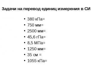 Задачи на перевод единиц измерения в СИ 380 кПа=750 мм=2500 мм=45,6 гПа=8,5 МПа=
