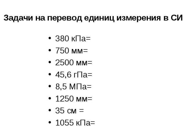 Задачи на перевод единиц измерения в СИ 380 кПа=750 мм=2500 мм=45,6 гПа=8,5 МПа=1250 мм=35 см =1055 кПа=