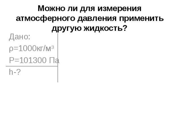 Можно ли для измерения атмосферного давления применить другую жидкость? Дано:ρ=1000кг/м3Р=101300 Паh-?