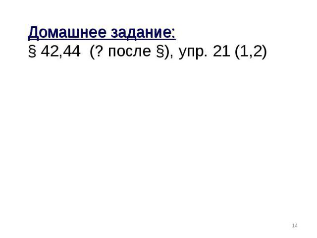 Домашнее задание:§ 42,44 (? после §), упр. 21 (1,2)