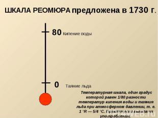 предложена в 1730 г. ШКАЛА РЕОМЮРА Температурная шкала, один градус которой раве