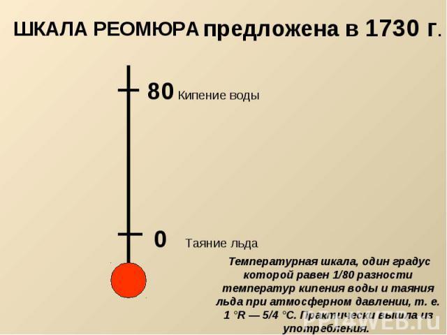 предложена в 1730 г. ШКАЛА РЕОМЮРА Температурная шкала, один градус которой равен 1/80 разности температур кипения воды и таяния льда при атмосферном давлении, т. е. 1 °R — 5/4 °С. Практически вышла из употребления.
