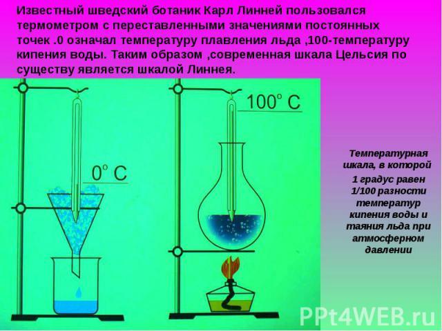 Известный шведский ботаник Карл Линней пользовался термометром с переставленными значениями постоянных точек .0 означал температуру плавления льда ,100-температуру кипения воды. Таким образом ,современная шкала Цельсия по существу является шкалой Ли…
