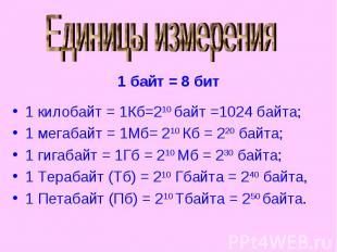 Единицы измерения 1 килобайт = 1Кб=210 байт =1024 байта;1 мегабайт = 1Мб= 210 Кб