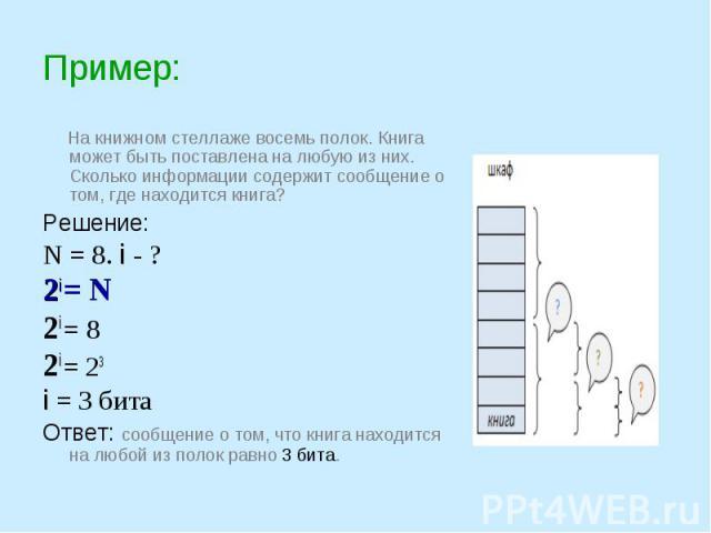 На книжном стеллаже восемь полок. Книга может быть поставлена на любую из них. Сколько информации содержит сообщение о том, где находится книга?Решение:N = 8. i - ?2i = N 2i = 82i = 23 i = 3 битаОтвет: сообщение о том, что книга находится на любой и…