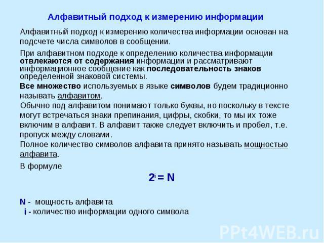 Алфавитный подход к измерению информации Алфавитный подход к измерению количества информации основан на подсчете числа символов в сообщении.При алфавитном подходе к определению количества информации отвлекаются от содержания информации и рассматрива…