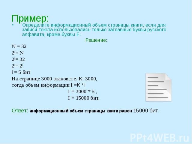 Определите информационный объем страницы книги, если для записи текста использовались только заглавные буквы русского алфавита, кроме буквы Ё.Решение:N = 322i = N2i = 322i = 25i = 5 битНа странице 3000 знаков,т.е. К=3000, тогда объем информации I =K…