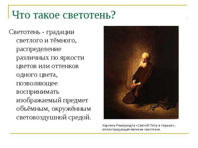 Что такое светотень? Светотень - градации светлого и тёмного, распределение различных по яркости цветов или оттенков одного цвета, позволяющее воспринимать изображаемый предмет объёмным, окружённым световоздушной средой. Картина Рембрандта «Святой П…