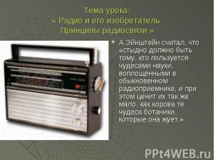 Тема урока:« Радио и его изобретатель.Принципы радиосвязи » А.Эйнштейн считал, ч