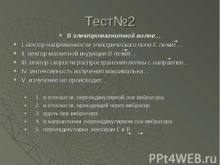 Тест№2 В электромагнитной волне…I. вектор напряженности электрического поля Е ле