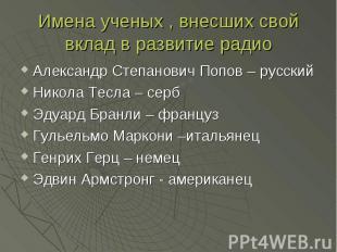 Имена ученых , внесших свой вклад в развитие радио Александр Степанович Попов –