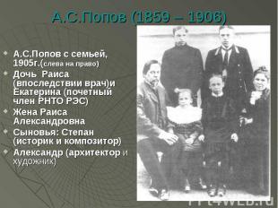 А.С.Попов (1859 – 1906) А.С.Попов с семьей, 1905г.(слева на право)Дочь Раиса (вп