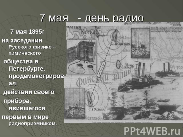 7 мая 1895гна заседании Русского физико –химического общества в Петербурге, продемонстрировал действии своего прибора, явившегося первым в мире радиоприемником.