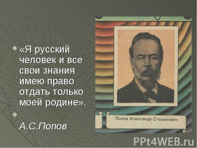 «Я русский человек и все свои знания имею право отдать только моей родине». А.С.Попов