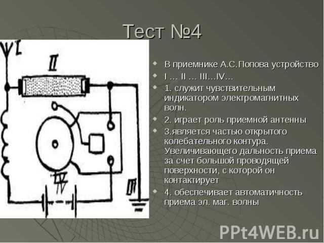 В приемнике А.С.Попова устройство I … II … III…IV…1. служит чувствительным индикатором электромагнитных волн.2. играет роль приемной антенны3.является частью открытого колебательного контура. Увеличивающего дальность приема за счет большой проводяще…
