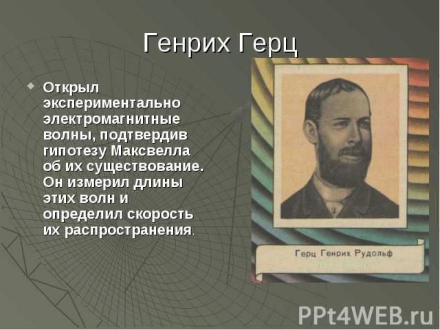 Открыл экспериментально электромагнитные волны, подтвердив гипотезу Максвелла об их существование. Он измерил длины этих волн и определил скорость их распространения.