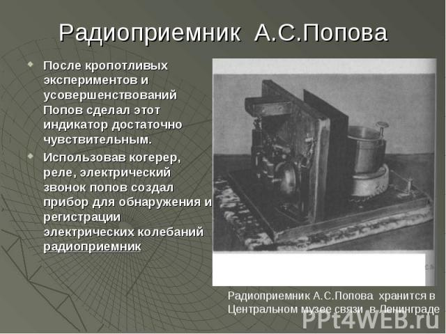 Радиоприемник А.С.Попова После кропотливых экспериментов и усовершенствований Попов сделал этот индикатор достаточно чувствительным.Использовав когерер, реле, электрический звонок попов создал прибор для обнаружения и регистрации электрических колеб…