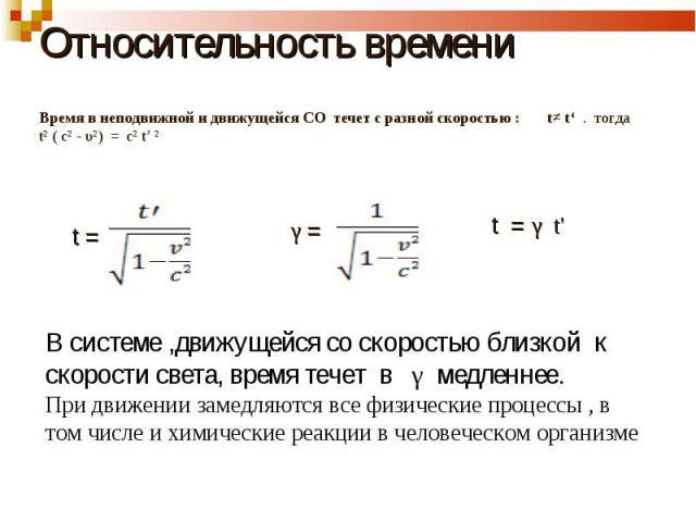 Относительность времени Время в неподвижной и движущейся СO течет с разной скоростью : t≠ t' . тогда t² ( c² - υ²) = c² t' ² В системе ,движущейся со скоростью близкой к скорости света, время течет в γ медленнее. При движении замедляются все физичес…