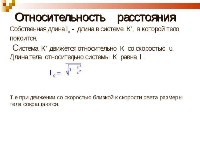 Относительность расстояния Собственная длина l0 - длина в системе К', в которой тело покоится. Система К' движется относительно К со скоростью υ.Длина тела относительно системы К равна l . l 0 = l Т.е при движении со скоростью близкой к скорости све…