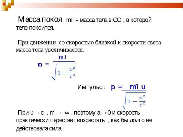Масса покоя mﻩ - масса тела в СО , в которой тело покоится. При движении со скоростью близкой к скорости света масса тела увеличивается. mﻩ m = Импульс : p = mﻩ υ При υ →с , m → ∞ , поэтому а →0 и скорость практически перестает возрастать , как бы д…