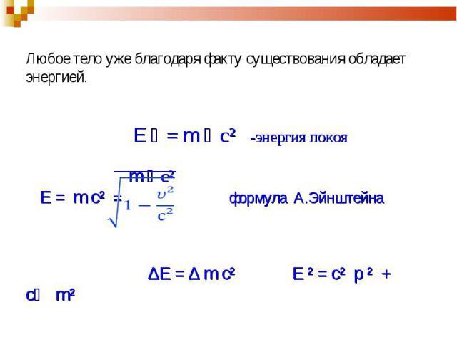 Любое тело уже благодаря факту существования обладает энергией. Е ﻩ = m ﻩ c² -энергия покоя m ﻩ c² Е = m c² = формула А.Эйнштейна ∆Е = ∆ m c² E ² = c² p ² + c m²