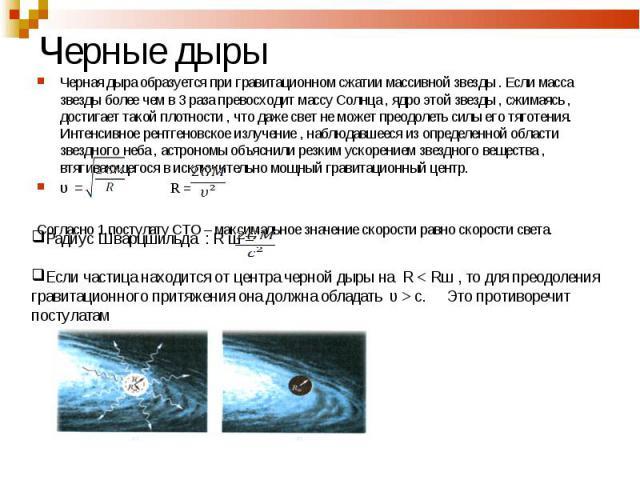 Черная дыра образуется при гравитационном сжатии массивной звезды . Если масса звезды более чем в 3 раза превосходит массу Солнца , ядро этой звезды , сжимаясь , достигает такой плотности , что даже свет не может преодолеть силы его тяготения. Интен…