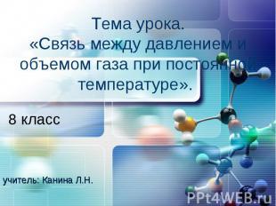 Тема урока.«Связь между давлением и объемом газа при постоянной температуре». 8