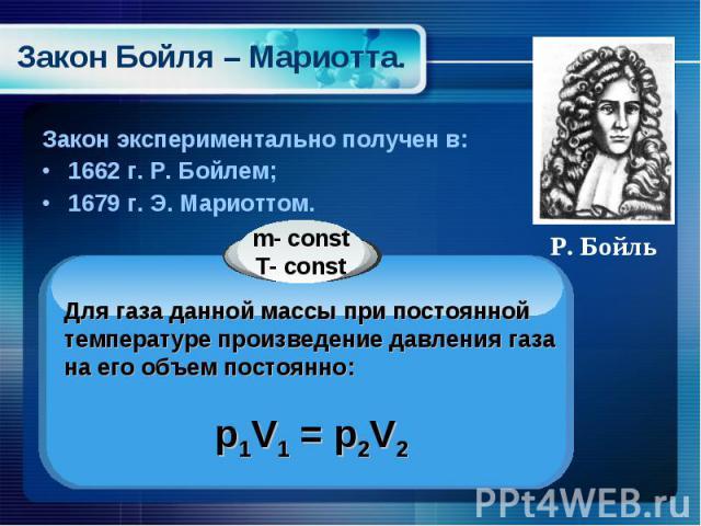 Закон Бойля – Мариотта. Закон экспериментально получен в:1662 г. Р. Бойлем;1679 г. Э. Мариоттом. Для газа данной массы при постоянной температуре произведение давления газа на его объем постоянно:p1V1 = p2V2