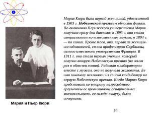 Мария Кюри была первой женщиной, удостоенной в 1903 г. Нобелевской премии в обла