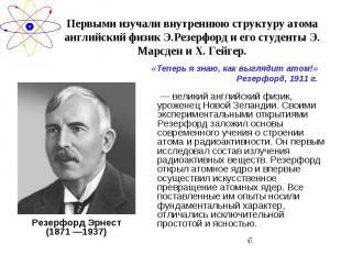 Первыми изучали внутреннюю структуру атома английский физик Э.Резерфорд и его ст